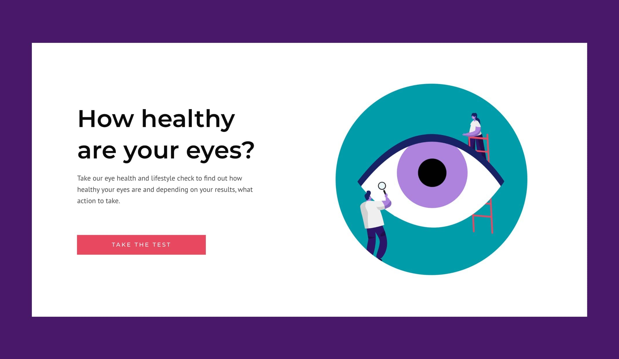 With the new website, customers are now able to take an online eye health and lifestyle test to help encourage them to book an appointment and educate more about the importance of looking after your eyes. The decision tree style test, uses situational questions to inform customers about the importance of regularly visiting an optician whilst strong call to actions encourage users to book an appointment.